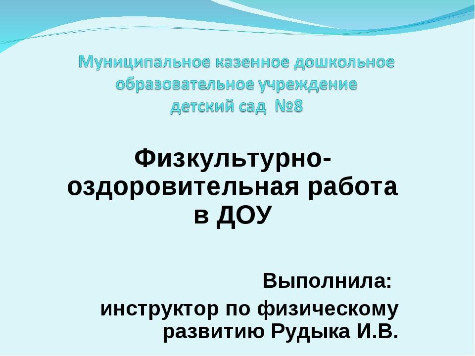 Физкультурно-оздоровительная работа в ДОУ Выполнила: инструктор по физическом...