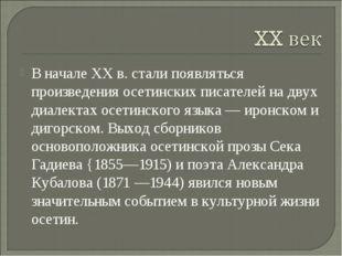 В начале XX в. стали появляться произведения осетинских писателей на двух диа