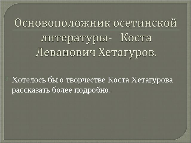Хотелось бы о творчестве Коста Хетагурова рассказать более подробно.