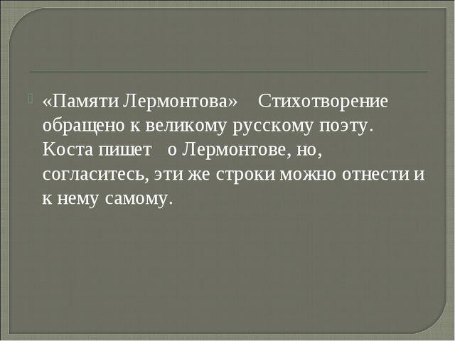 «Памяти Лермонтова» Стихотворение обращено к великому русскому поэту. Коста п...