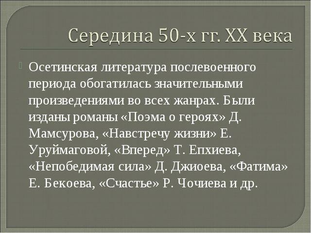 Осетинская литература послевоенного периода обогатилась значительными произве...