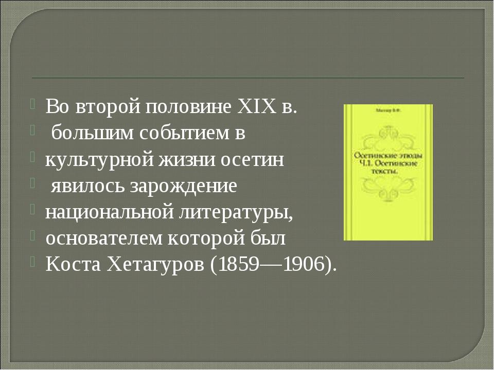 Во второй половине XIX в. большим событием в культурной жизни осетин явилось...