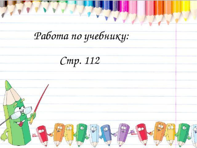Работа по учебнику: Стр. 112