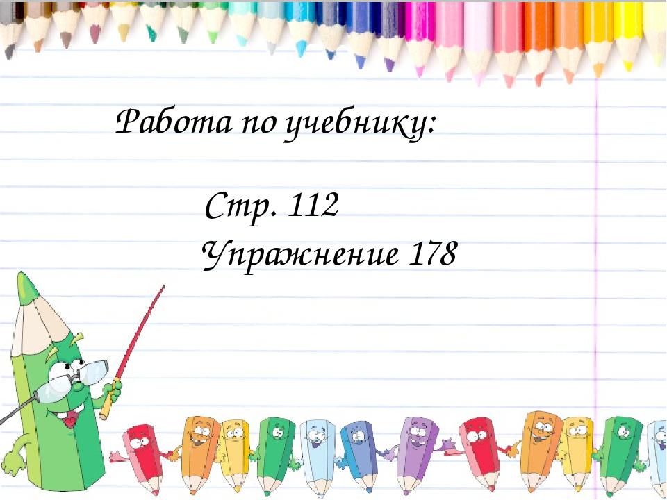 Работа по учебнику: Стр. 112 Упражнение 178