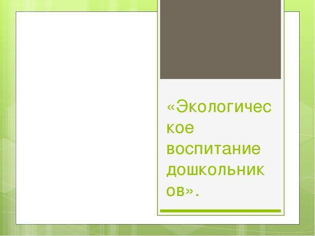 «Экологическое воспитание дошкольников».