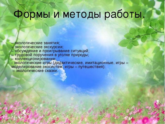 Формы и методы работы. – экологические занятия; – экологические экскурсии; –...