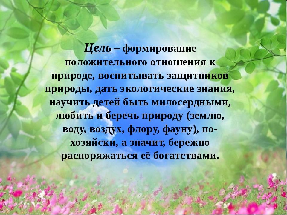 Цель – формирование положительного отношения к природе, воспитывать защитник...