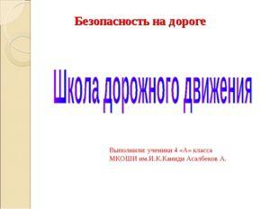 Безопасность на дороге Выполнили: ученики 4 «А» класса МКОШИ им.И.К.Каниди Ас