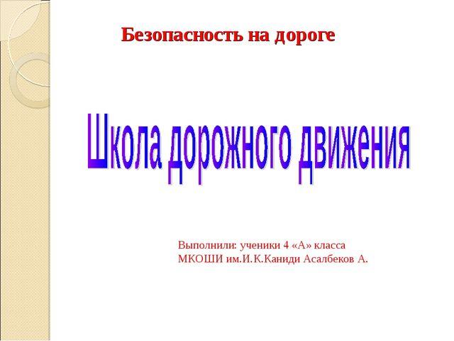 Безопасность на дороге Выполнили: ученики 4 «А» класса МКОШИ им.И.К.Каниди Ас...