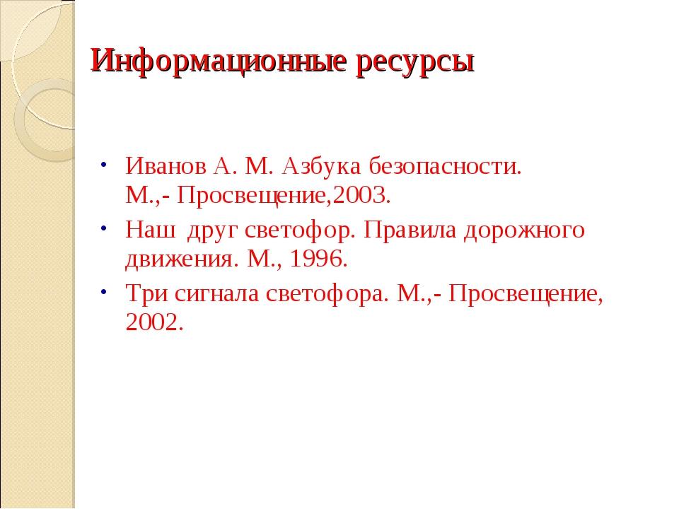 Информационные ресурсы Иванов А. М. Азбука безопасности. М.,- Просвещение,20...