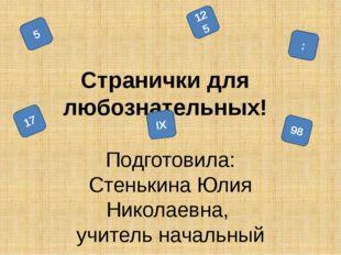 Cтранички для любознательных! Подготовила: Стенькина Юлия Николаевна, учител