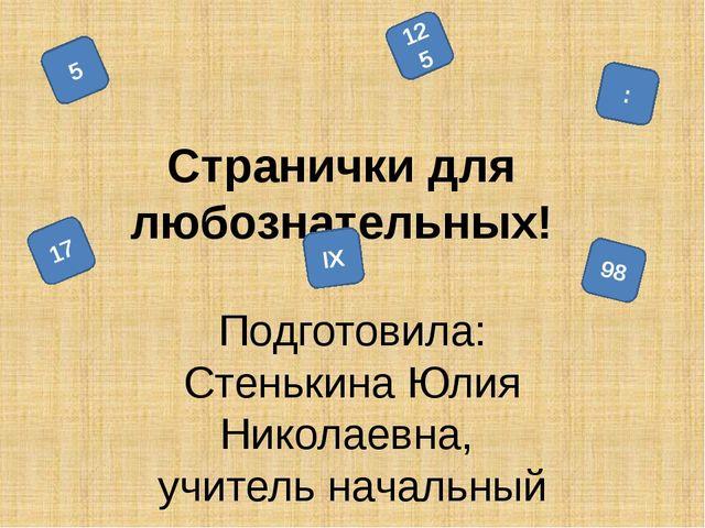 Cтранички для любознательных! Подготовила: Стенькина Юлия Николаевна, учител...