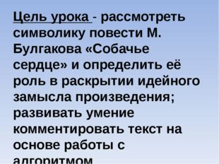 Цель урока - рассмотреть символику повести М. Булгакова «Собачье сердце» и оп