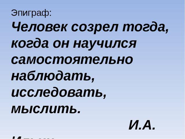 Эпиграф: Человек созрел тогда, когда он научился самостоятельно наблюдать, ис...