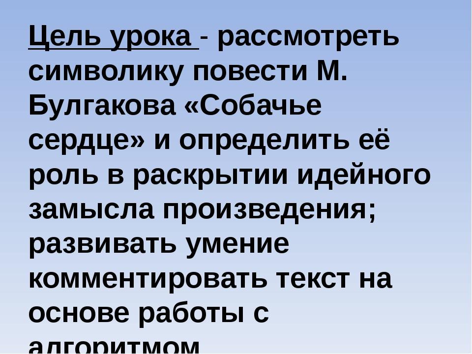 Цель урока - рассмотреть символику повести М. Булгакова «Собачье сердце» и оп...