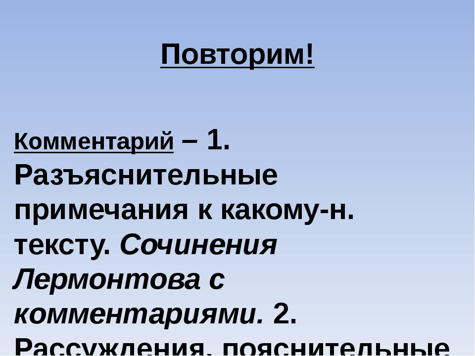 Повторим! Комментарий – 1. Разъяснительные примечания к какому-н. тексту. Соч...