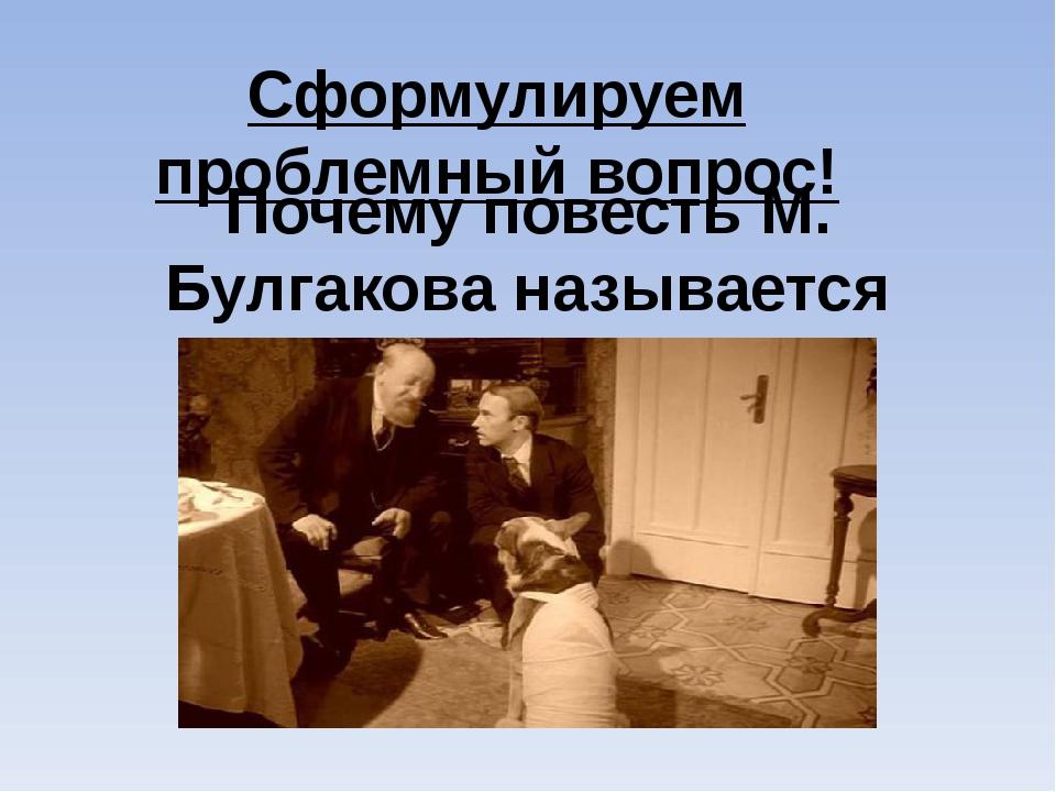 Почему повесть М. Булгакова называется «Собачье сердце»? Сформулируем проблем...