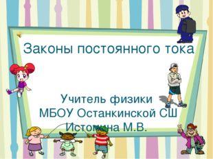 Законы постоянного тока Учитель физики МБОУ Останкинской СШ Истомина М.В.