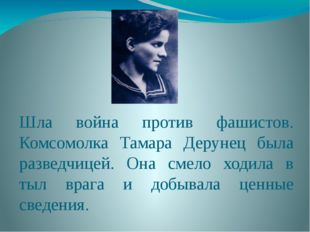 Шла война против фашистов. Комсомолка Тамара Дерунец была разведчицей. Она см