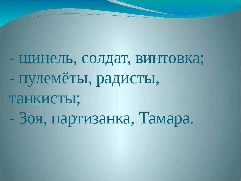 - шинель, солдат, винтовка; - пулемёты, радисты, танкисты; - Зоя, партизанка,...