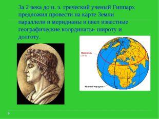 За 2 века до н. э. греческий ученый Гиппарх предложил провести на карте Земли