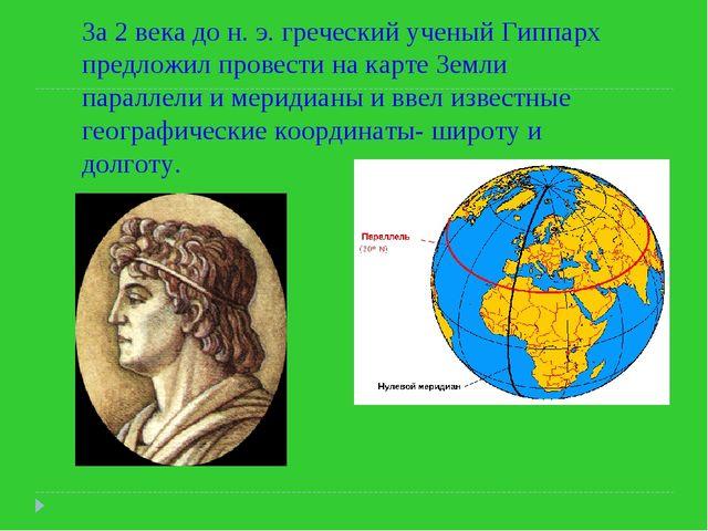 За 2 века до н. э. греческий ученый Гиппарх предложил провести на карте Земли...