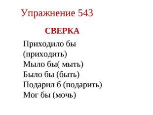 Упражнение 543 СВЕРКА мыло бы (мыть), Приходило бы (приходить) Мыло бы( мыть)