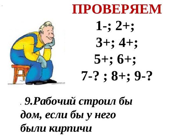ПРОВЕРЯЕМ 1-; 2+; 3+; 4+; 5+; 6+; 7-? ; 8+; 9-? . . 9.Рабочий строил бы дом,...