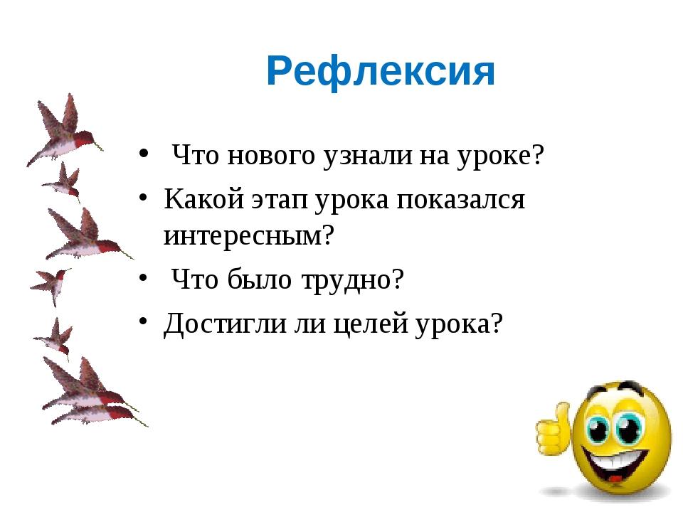 Рефлексия Что нового узнали на уроке? Какой этап урока показался интересным?...