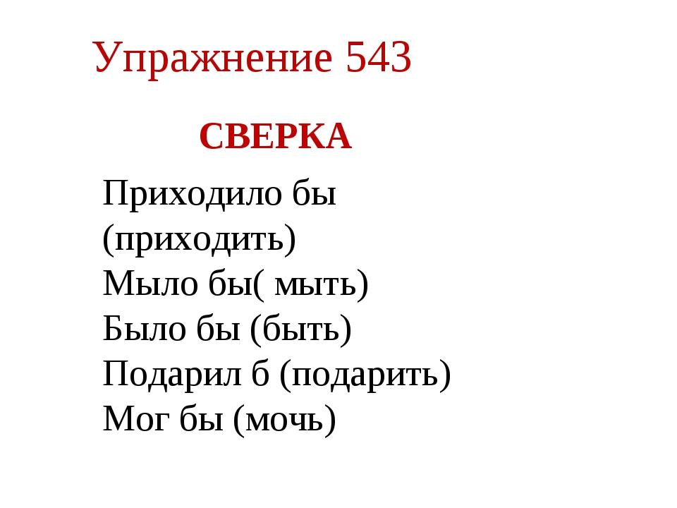 Упражнение 543 СВЕРКА мыло бы (мыть), Приходило бы (приходить) Мыло бы( мыть)...