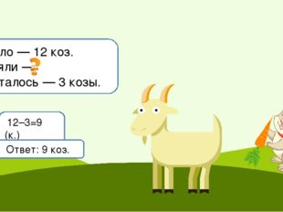 Было — 12 коз. Взяли — Осталось — 3 козы. 12–3=9 (к.) Ответ: 9 коз.