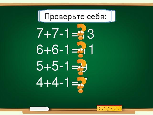 13 11 7 9 7+7-1= 6+6-1= 5+5-1= 4+4-1= Решите примеры: Проверьте себя: