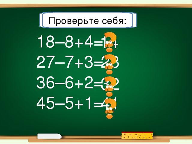 14 23 41 32 18–8+4= 27–7+3= 36–6+2= 45–5+1= Решите примеры: Проверьте себя: