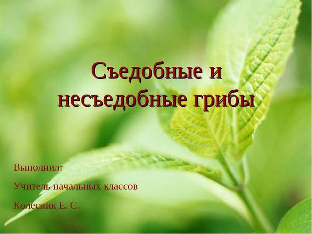 Съедобные и несъедобные грибы Выполнил: Учитель начальных классов Колесник Е....