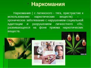 Наркомания Наркомания ( с латинского - тяга, пристрастие к использованию нар