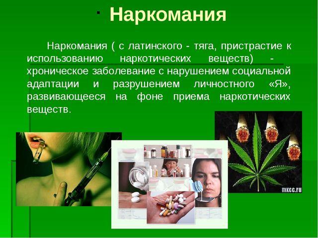 Наркомания Наркомания ( с латинского - тяга, пристрастие к использованию нар...