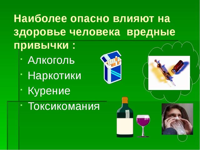 Наиболее опасно влияют на здоровье человека вредные привычки : Алкоголь Нарко...