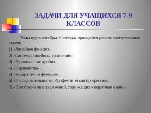 ЗАДАЧИ ДЛЯ УЧАЩИХСЯ 7-9 КЛАССОВ Темы курса алгебры, в которых приходится реша