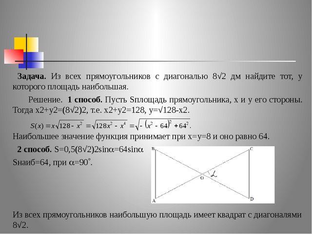 Задача. Из всех прямоугольников с диагональю 8√2 дм найдите тот, у которого...