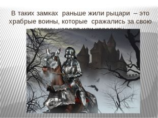 В таких замках раньше жили рыцари – это храбрые воины, которые сражались за с