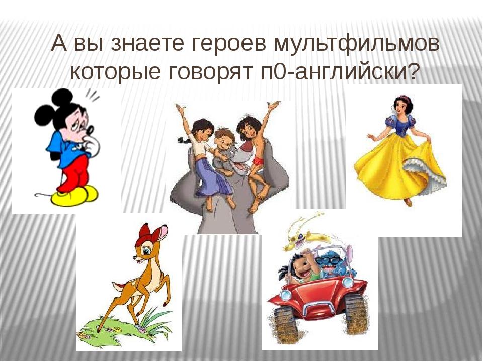 А вы знаете героев мультфильмов которые говорят п0-английски?