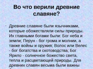 Во что верили древние славяне? Древние славяне были язычниками, которые обоже