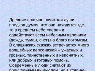 Древние славяне почитали души предков думая, что они находятся где-то в сред