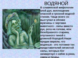 ВОДЯНОЙ В славянской мифологии злой дух, воплощение опасной и грозной водной