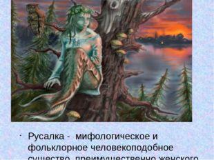 - Русалка - мифологическое и фольклорное человекоподобное существо, преимуще