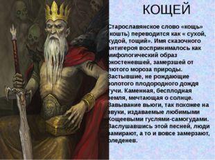 КОЩЕЙ Старославянское слово «кощь» (кошть) переводится как « сухой, худой, то