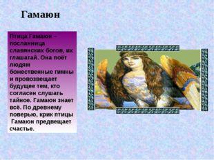 Гамаюн Птица Гамаюн – посланница славянских богов, их глашатай. Она поёт людя