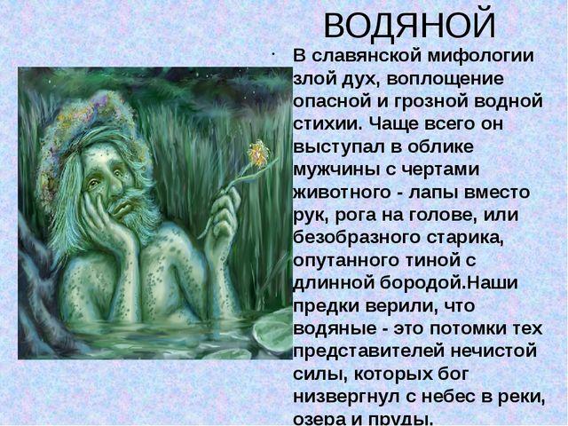 ВОДЯНОЙ В славянской мифологии злой дух, воплощение опасной и грозной водной...