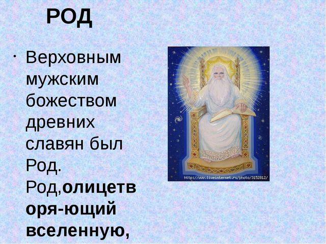 РОД Верховным мужским божеством древних славян был Род. Род,олицетворя-ющий...