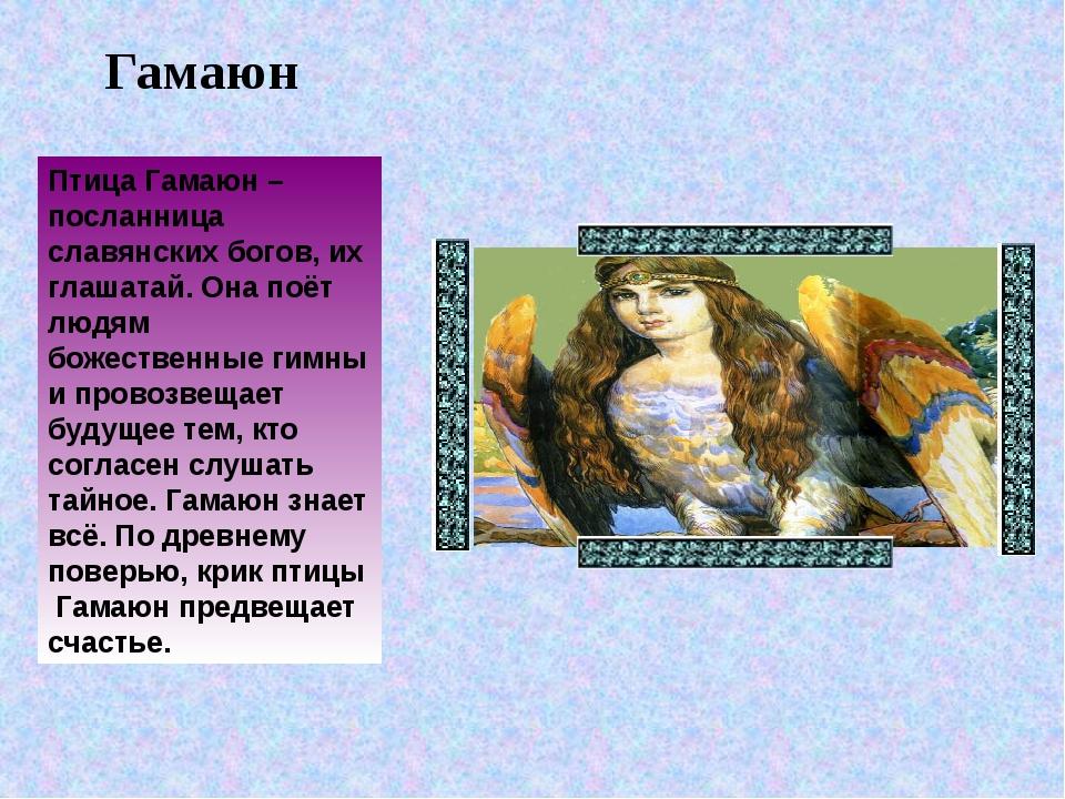 Гамаюн Птица Гамаюн – посланница славянских богов, их глашатай. Она поёт людя...